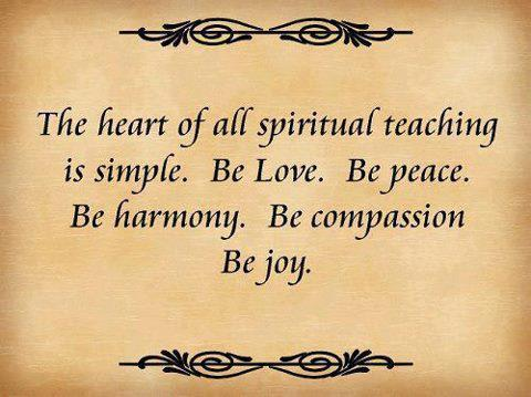 The heart of all spiritual teaching is simple be love be peace be harmony be compassion be joy