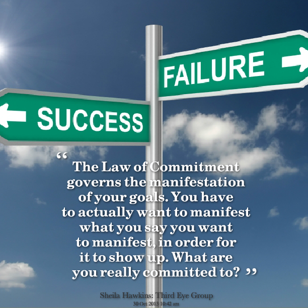 the-law-of-commitment-governs-the-manifestation-of-your-goals-you-have-to-actually-want-to-manifest-what-you-say-you-want-to-manifest-in-order-for-is-to-show-up-what-are-you-really-committed-to