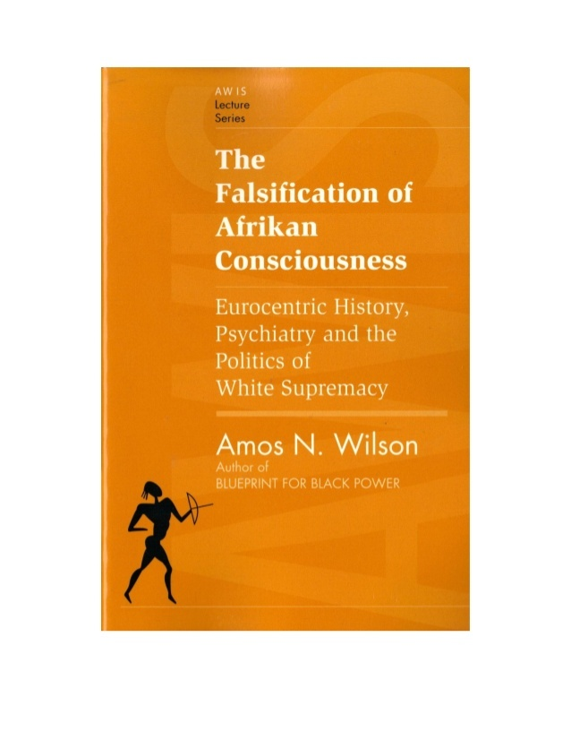 the-falsification-of-afrikan-consciousness-eurocentric-history-psychiatry-and-the-politics-of-white-supremacy-by-amos-n-wilson-1-638