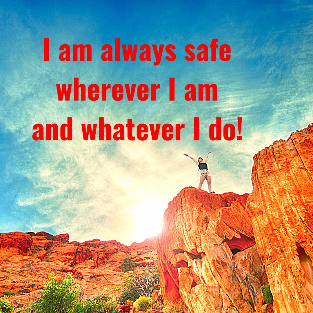 I am always safe wherever I am and whatever I do